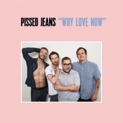 Pissed Jeans-Why Love Now